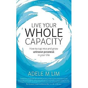 Live Your Whole Capacity How to tap into and grow unknown potential in your life by Lim & Adele