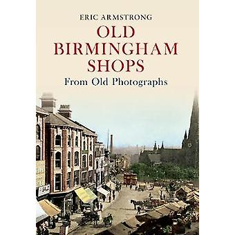 Old Birmingham Shops from Old Photographs by Eric Armstrong - 9781445