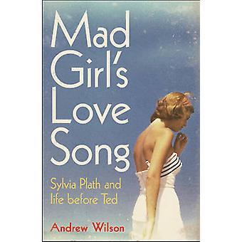 Mad Girls Love Song Sylvia Plath en Life Before Ted door Andrew Wilson