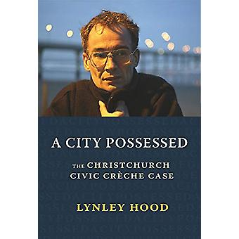 A City Possessed - The Christchurch Civic Cre che Case by Lynley Hood
