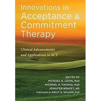 Innovations in Acceptance and Commitment Therapy  Clinical Advancements and Applications in ACT by Michael Levin