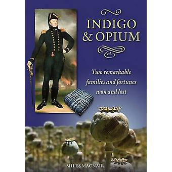 Indigo amp Opium  Two Remarkable Families and Fortunes Won and Lost by Miles Macnair