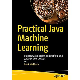 Practical Java Machine Learning - Projects with Google Cloud Platform