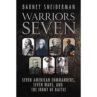 Warriors Seven - Seven American Commanders - Seven Wars - and the Iron