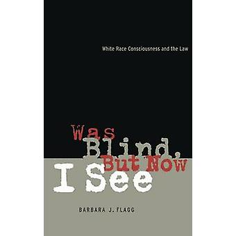 Was Blind But Now I See White Race Concsiousness and the Law by Flagg & Barbara J.