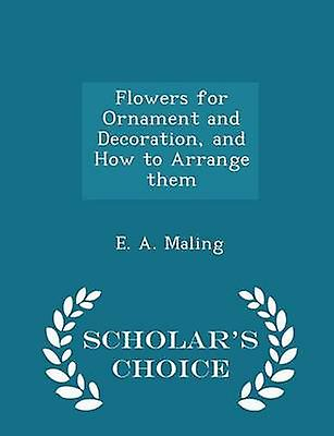 Flowers for Ornament and Decoration and How to Arrange them  Scholars Choice Edition by Maling & E. A.