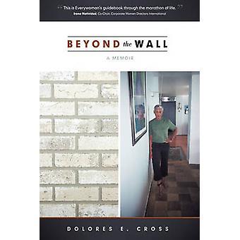 Beyond the Wall A memoir by Dolores E. Cross
