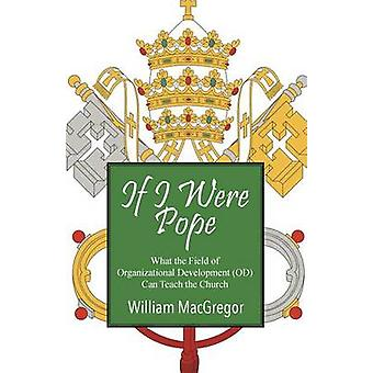 If I Were Pope What the Field of Organizational Development OD Can Teach the Church by MacGregor & William