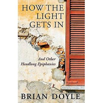 How the Light Gets in - And Other Headlong Epiphanies by Brian Dalle -