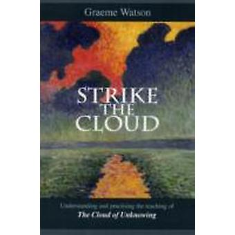 Strike the Cloud Understanding And Practising The Teaching Of The Cloud Of Unknowing by Watson & Graeme
