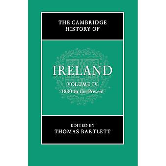 The Cambridge History of Ireland Volume 4 1880 to the Present by Edited by Thomas Bartlett