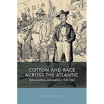 Cotton and Race Across the Atlantic Britain Africa and America 19001920 by Robins & Jonathan E