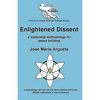 Enlightened Dissent A Leadership Methodology for Peace Building by Argueta & Jose Maria