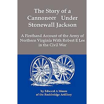The Story of a Cannoneer Under Stonewall Jackson A Firsthand Account of the Army of Northern Virginia With Robert E Lee in the Civil War by Moore & Edward A