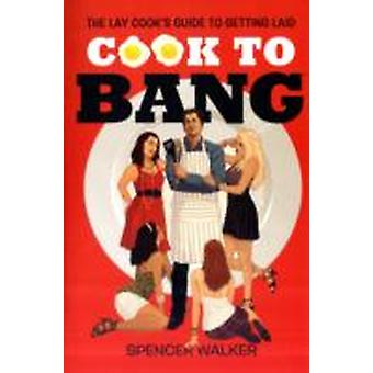 Cook to Bang The Lay Cooks Guide to Getting Laid by Walker & Spencer