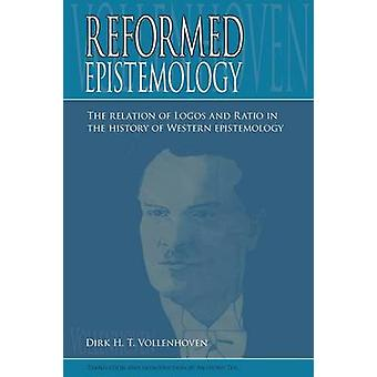 Reformed Epistemology The relation of Logos and Ratio in the history of Western epistemology by Vollenhoven & Dirk D.H.