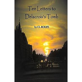 Ten Letters to Delacroixs Tomb by Rolfe & Clare L