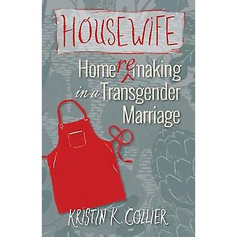 Housewife Homeremaking in a Transgender Marriage by Collier & Kristin K