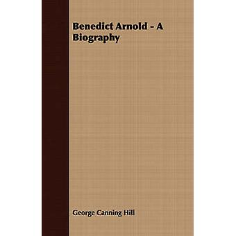 Benedict Arnold  A Biography by Hill & George Canning