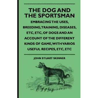 The Dog And The Sportsman  Embracing The Uses Breeding Training Diseases Etc. Etc. Of Dogs And An Account Of The Different Kinds Of Game With Various Useful Recipes Etc. Etc. by Skinner & John Stuart
