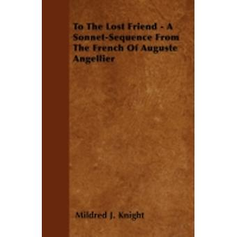 To the Lost Friend  A SonnetSequence from the French of Auguste Angellier by Knight & Mildred J.