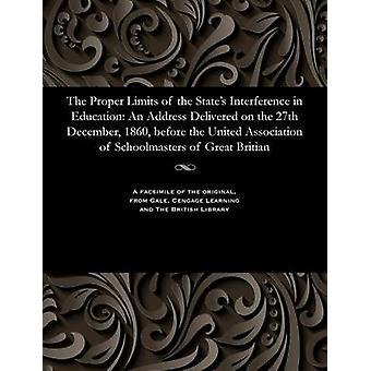 The Proper Limits of the States Interference in Education An Address Delivered on the 27th December 1860 before the United Association of Schoolmasters of Great Britian by Chester & Harry