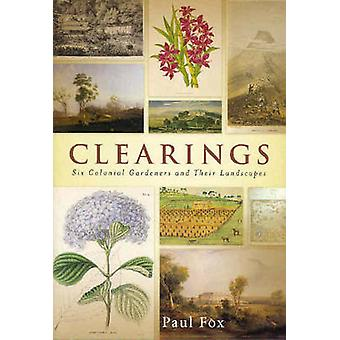 Clearings - Six Colonial Gardeners and Their Landscapes de Paul Fox -
