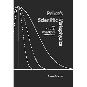 Peirce's Scientific Metaphysics - The Philosophy of Chance - Law and E