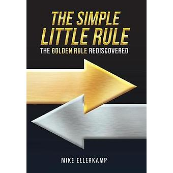 The Simple Little Rule - The Golden Rule Rediscovered by Mike Ellerkam