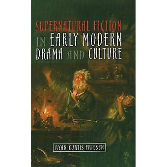 Supernatural Fiction in Early Modern Drama and Culture by Ryan Curtis