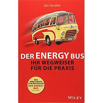 Der Energy Bus - Ihr Wegweiser fur die Praxis by Jon Gordon - 97835275