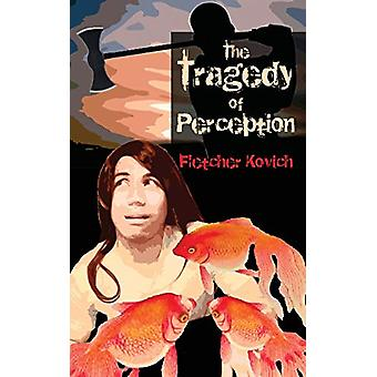 The Tragedy of Perception by Fletcher Kovich - 9780995770348 Book