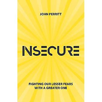 Insecure - Fighting our Lesser Fears with a Greater One by John Perrit