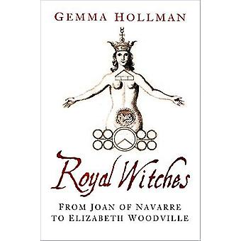 Royal Witches - From Joan of Navarre to Elizabeth Woodville by Gemma H