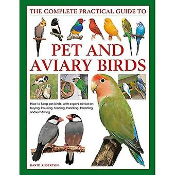 Haltung von Haustier- und Aviary Birds, The Complete Practical Guide to: Wie man Haustiervögel hält, mit fachkundiger Beratung zum Kauf, Wohnen, Füttern, Handling, Züchtung und Ausstellen