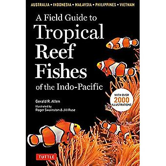 A Field Guide to Tropical Reef Fishes of the Indo-Pacific: Covers 1,670 Species in Australia, Indonesia, Malaysia, Vietnam� and the Philippines (with 2,000 Illustrations)