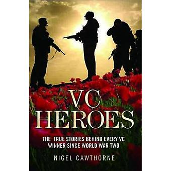 VC Heroes - The True Stories Behind Every Vc Winner Since World War Tw