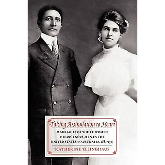 Taking Assimilation to Heart Marriages of White Women and Indigenous Men in the United States and Australia 18871937 by Ellinghaus & Katherine