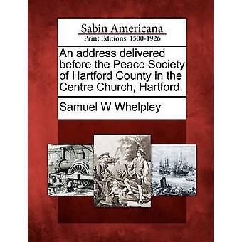 En adress levereras före den fred samhälle i Hartford County i den centrala kyrkan Hartford. av Whelpley & Samuel W
