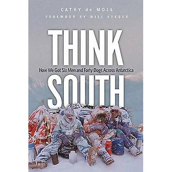 Think South - How We Got Six Men and Forty Dogs Across Antarctica by C
