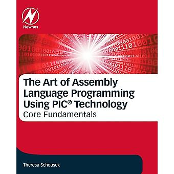 The Art of Assembly Language Programming Using PIC Technology Core Fundamentals by Schousek & Theresa