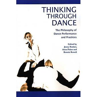 Thinking Through Dance The Philosophy of Dance Performance and Practices by Bunker & Jenny