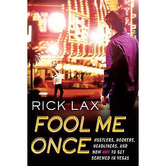Fool Me Once Hustlers Hookers Headliners y How to Not Get Screwed in Vegas by Lax & Rick