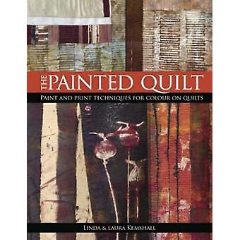 The Painted Quilt Paint and Print Techniques for Color on Quilts by Kemshall & Linda
