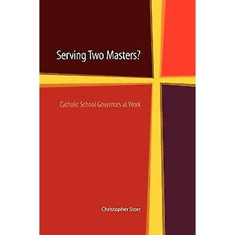 Serving Two Masters Catholic School Governors at Work by Storr & Christopher