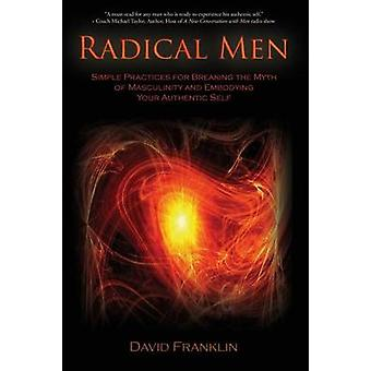 Radical Men Simple Practices for Breaking the Myth of Masculinity and Embodying Your Authentic Self by Franklin & David