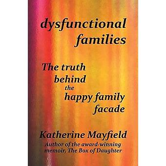 Dysfunctional Families The Truth Behind the Happy Family Facade by Mayfield & Katherine