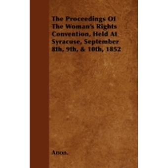 The Proceedings of the Womans Rights Convention Held at Syracuse September 8th 9th  10th 1852 by Anon