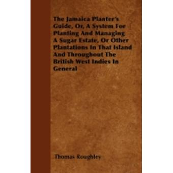 The Jamaica Planters Guide Or a System for Planting and Managing a Sugar Estate or Other Plantations in That Island and Throughout the British Wes by Roughley & Thomas