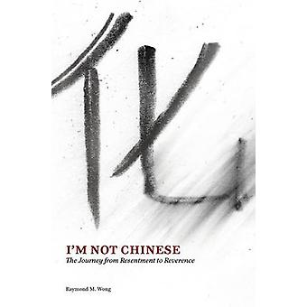 Im Not Chinese The Journey from Resentment to Reverence by Wong & Raymond M.